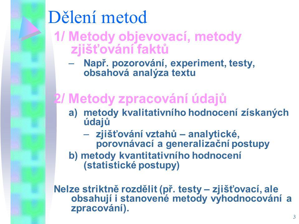 3 Dělení metod 1/ Metody objevovací, metody zjišťování faktů –Např. pozorování, experiment, testy, obsahová analýza textu 2/ Metody zpracování údajů a