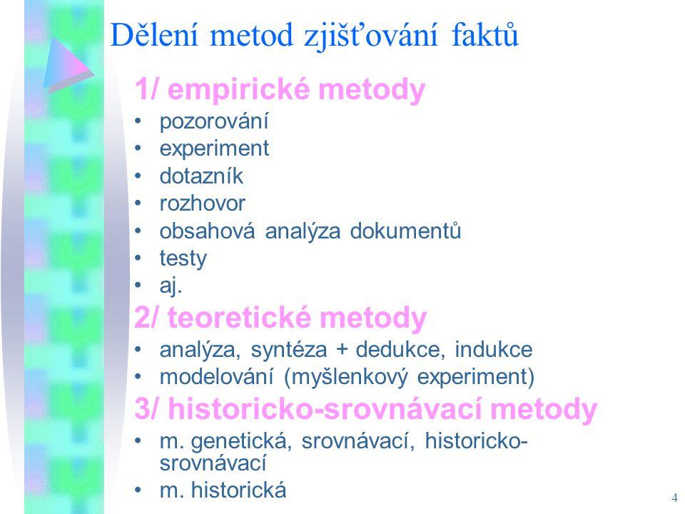 4 Dělení metod zjišťování faktů 1/ empirické metody pozorování experiment dotazník rozhovor obsahová analýza dokumentů testy aj. 2/ teoretické metody