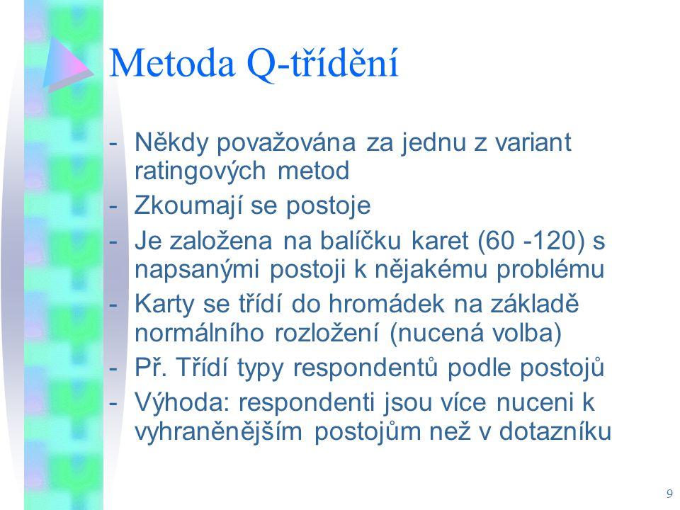 9 Metoda Q-třídění -Někdy považována za jednu z variant ratingových metod -Zkoumají se postoje -Je založena na balíčku karet (60 -120) s napsanými postoji k nějakému problému -Karty se třídí do hromádek na základě normálního rozložení (nucená volba) -Př.