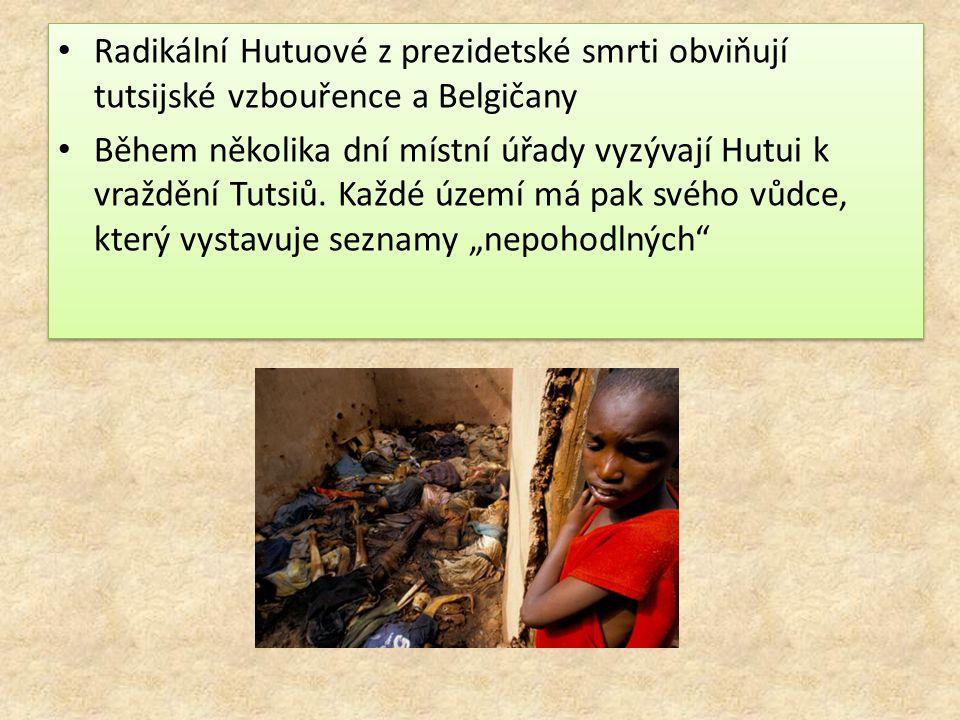 Radikální Hutuové z prezidetské smrti obviňují tutsijské vzbouřence a Belgičany Během několika dní místní úřady vyzývají Hutui k vraždění Tutsiů. Každ
