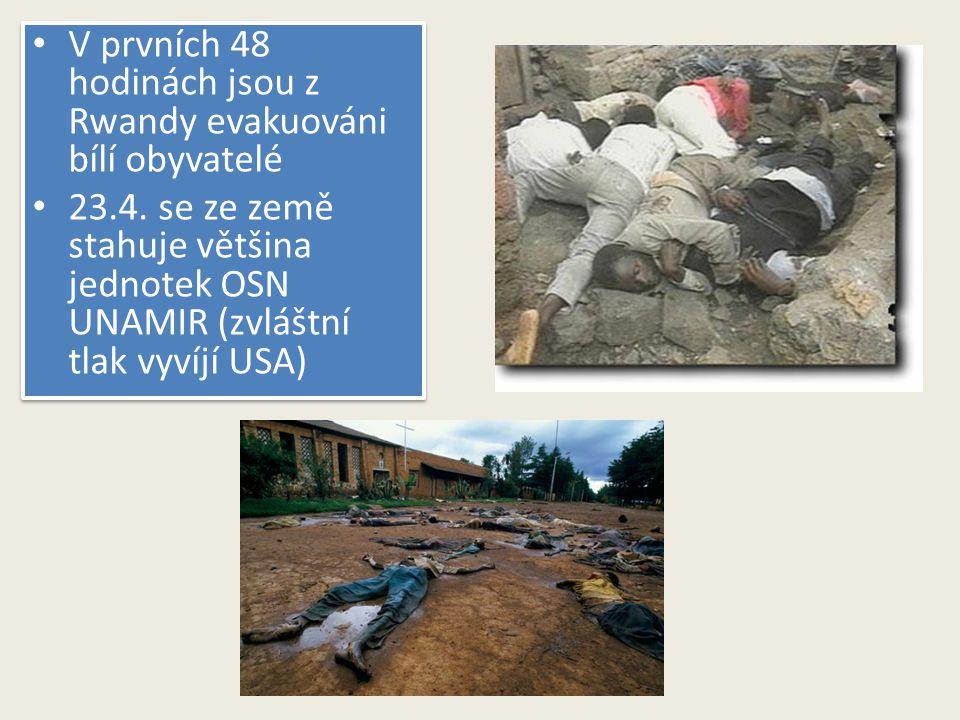 V prvních 48 hodinách jsou z Rwandy evakuováni bílí obyvatelé 23.4. se ze země stahuje většina jednotek OSN UNAMIR (zvláštní tlak vyvíjí USA) V prvníc