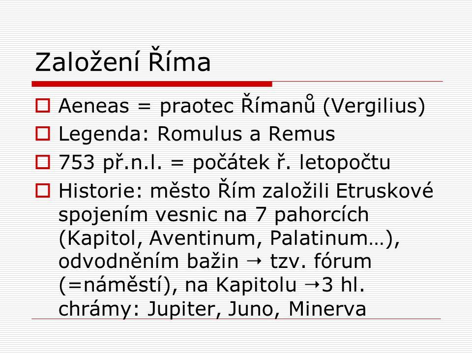 Založení Říma  Aeneas = praotec Římanů (Vergilius)  Legenda: Romulus a Remus  753 př.n.l. = počátek ř. letopočtu  Historie: město Řím založili Etr