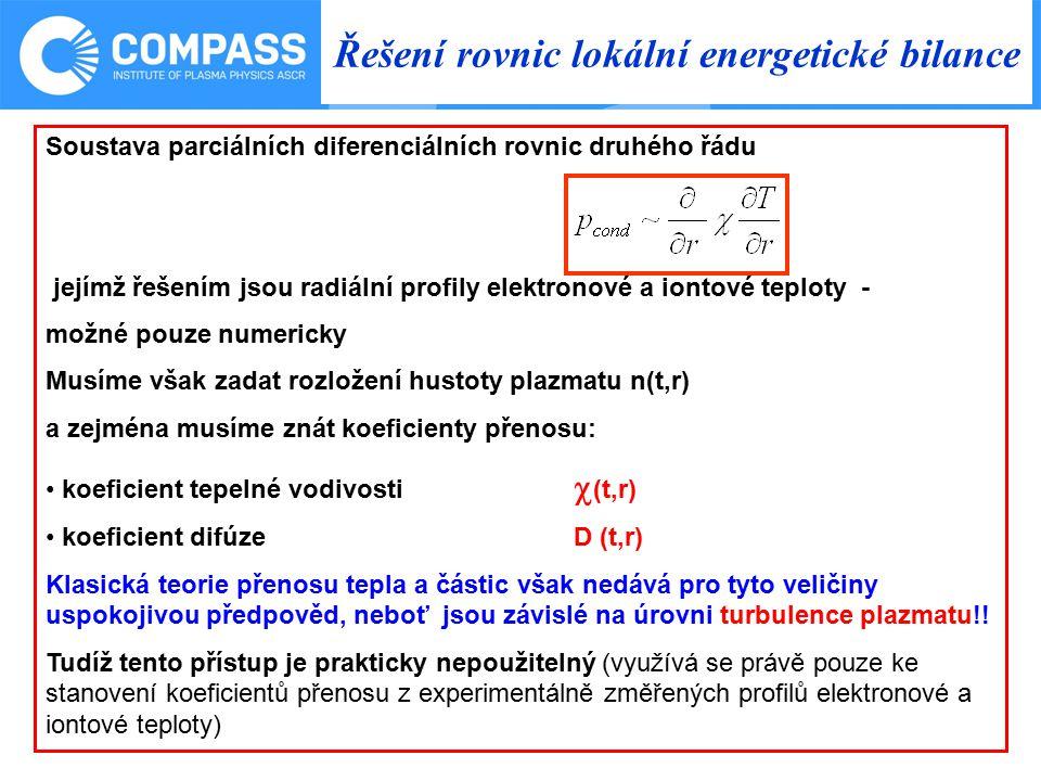 Řešení rovnic lokální energetické bilance Soustava parciálních diferenciálních rovnic druhého řádu jejímž řešením jsou radiální profily elektronové a iontové teploty - možné pouze numericky Musíme však zadat rozložení hustoty plazmatu n(t,r) a zejména musíme znát koeficienty přenosu: koeficient tepelné vodivosti  (t,r) koeficient difúze D (t,r) Klasická teorie přenosu tepla a částic však nedává pro tyto veličiny uspokojivou předpověd, neboť jsou závislé na úrovni turbulence plazmatu!.