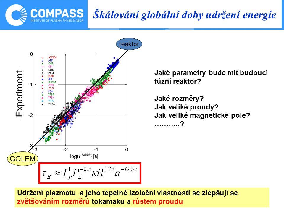 Škálování globální doby udržení energie Udržení plazmatu a jeho tepelně izolační vlastnosti se zlepšují se zvětšováním rozměrů tokamaku a růstem proudu Experiment reaktor Jaké parametry bude mít budoucí fúzní reaktor.