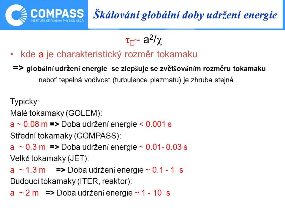 Škálování globální doby udržení energie  E ~ a 2 /  kde a je charakteristický rozměr tokamaku => glob á ln í udržen í energie se zlep š uje se zvět š ov á n í m rozměru tokamaku neboť tepelná vodivost (turbulence plazmatu) je zhruba stejná Typicky: Malé tokamaky (GOLEM): a ~ 0.08 m => Doba udržen í energie < 0.001 s Střední tokamaky (COMPASS): a ~ 0.3 m => Doba udržen í energie ~ 0.01- 0.03 s Velk é tokamaky (JET): a ~ 1.3 m => Doba udržen í energie ~ 0.1 - 1 s Budouc í tokamaky (ITER, reaktor): a ~ 2 m => Doba udržen í energie ~ 1 - 10 s