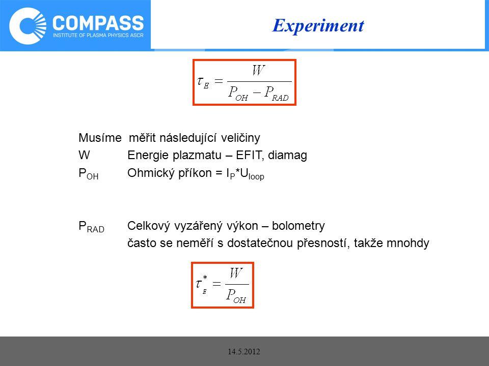 14.5.2012 Experiment Musíme měřit následující veličiny WEnergie plazmatu – EFIT, diamag P OH Ohmický příkon = I P *U loop P RAD Celkový vyzářený výkon – bolometry často se neměří s dostatečnou přesností, takže mnohdy