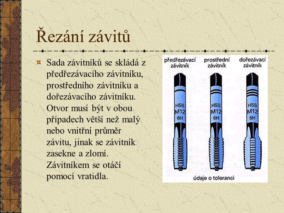 Řezání závitů Vnitřní závity se u tenkých obrobků řežou jedním závitníkem, u obrobků s větší tloušťkou sadou závitníků.