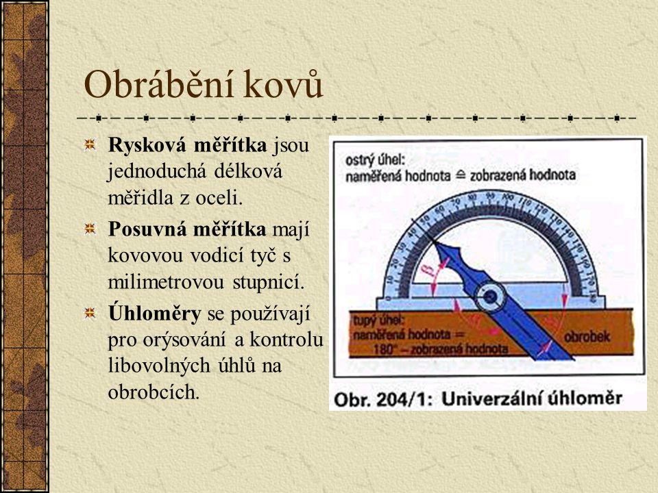 Obrábění kovů Měření a orýsování Při měření a orýsování se rozměry z výkresu pomocí různých přístrojů přenášejí viditelně na obrobek. Používají se rys