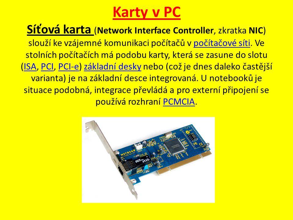 Karty v PC Síťová karta (Network Interface Controller, zkratka NIC) slouží ke vzájemné komunikaci počítačů v počítačové síti. Ve stolních počítačích m