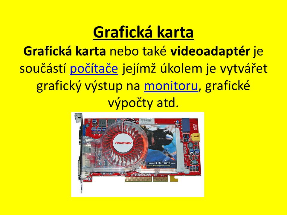 Grafická karta Grafická karta nebo také videoadaptér je součástí počítače jejímž úkolem je vytvářet grafický výstup na monitoru, grafické výpočty atd.počítačemonitoru