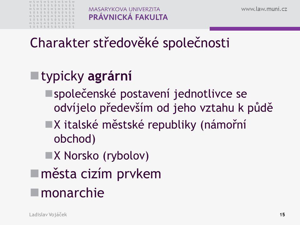 www.law.muni.cz Ladislav Vojáček15 Charakter středověké společnosti typicky agrární společenské postavení jednotlivce se odvíjelo především od jeho vz