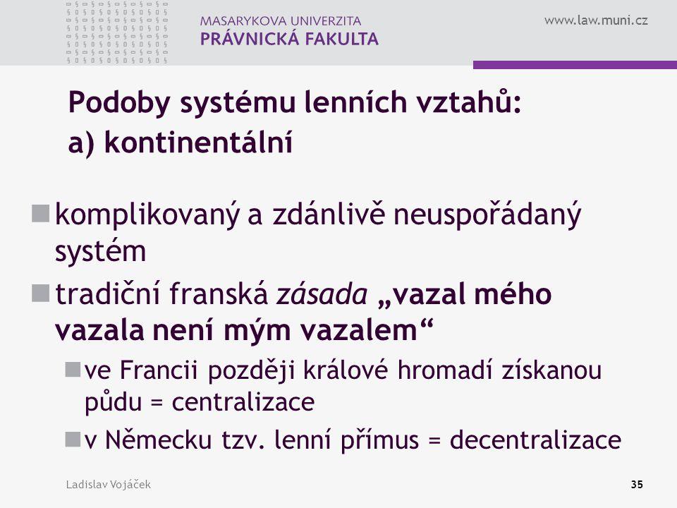 www.law.muni.cz Ladislav Vojáček35 Podoby systému lenních vztahů: a) kontinentální komplikovaný a zdánlivě neuspořádaný systém tradiční franská zásada