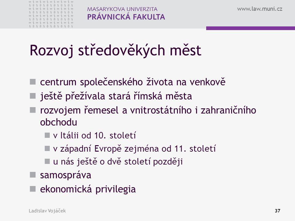 www.law.muni.cz Ladislav Vojáček37 Rozvoj středověkých měst centrum společenského života na venkově ještě přežívala stará římská města rozvojem řemese