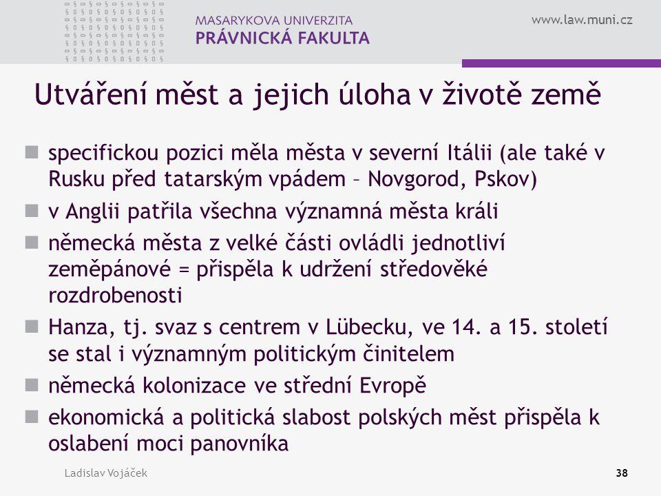 www.law.muni.cz Ladislav Vojáček38 Utváření měst a jejich úloha v životě země specifickou pozici měla města v severní Itálii (ale také v Rusku před ta