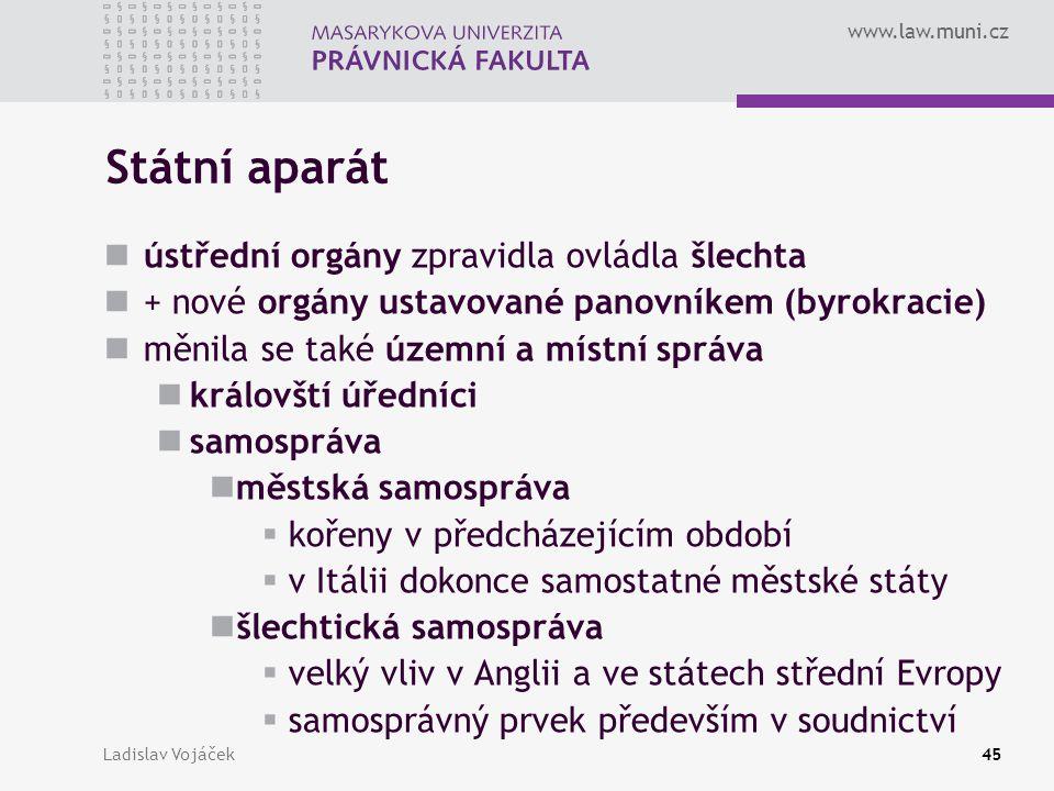 www.law.muni.cz Ladislav Vojáček45 Státní aparát ústřední orgány zpravidla ovládla šlechta + nové orgány ustavované panovníkem (byrokracie) měnila se