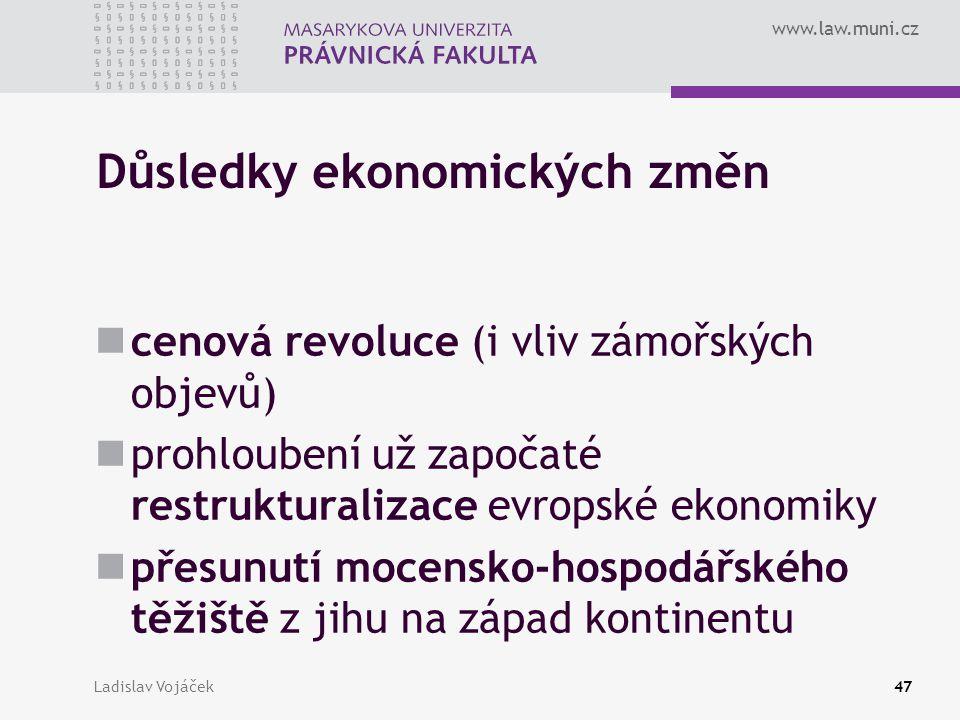 www.law.muni.cz Ladislav Vojáček47 Důsledky ekonomických změn cenová revoluce (i vliv zámořských objevů) prohloubení už započaté restrukturalizace evr
