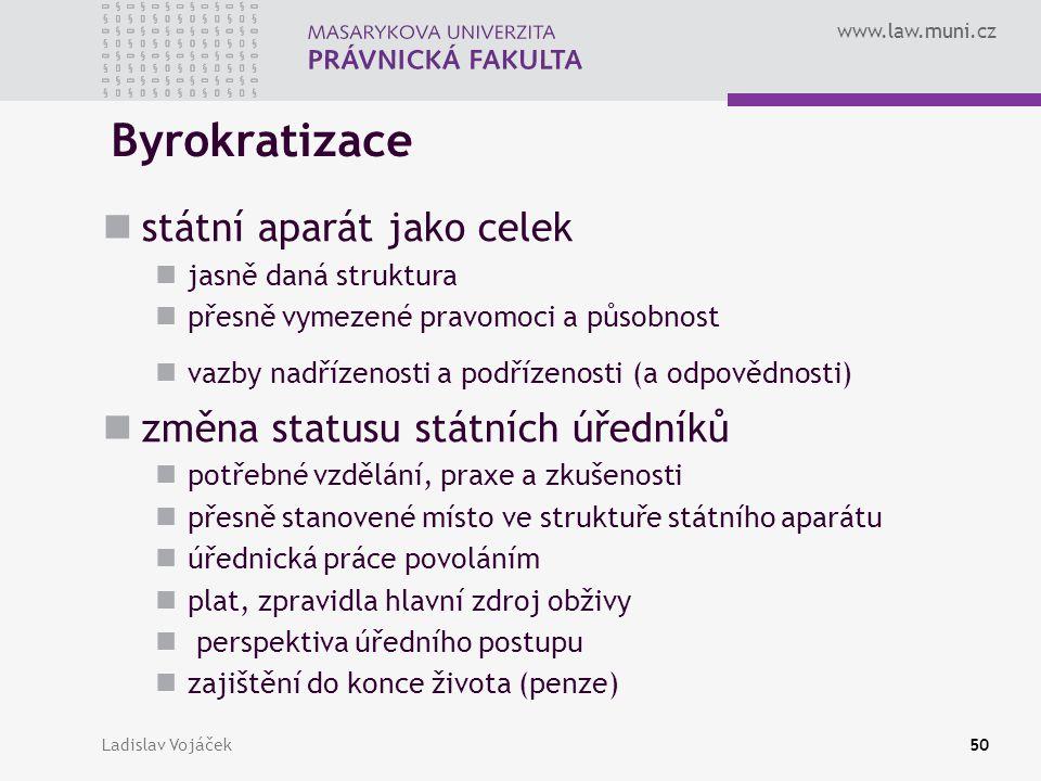 www.law.muni.cz Ladislav Vojáček50 Byrokratizace státní aparát jako celek jasně daná struktura přesně vymezené pravomoci a působnost vazby nadřízenost