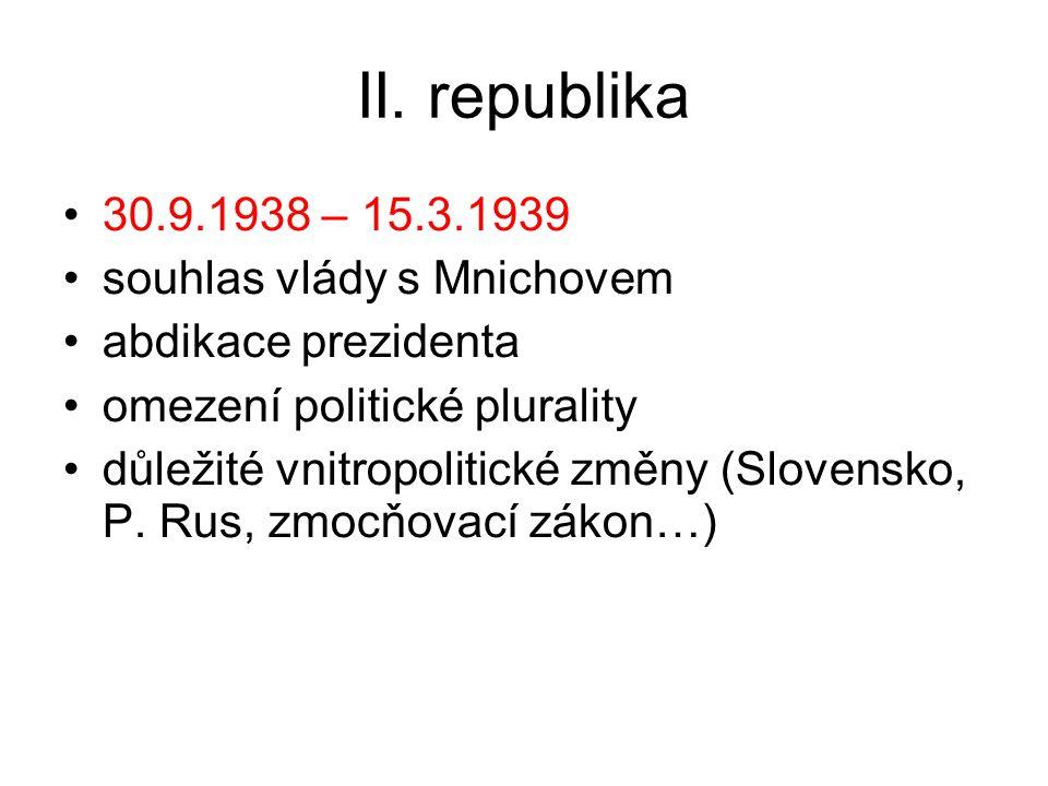 II. republika 30.9.1938 – 15.3.1939 souhlas vlády s Mnichovem abdikace prezidenta omezení politické plurality důležité vnitropolitické změny (Slovensk