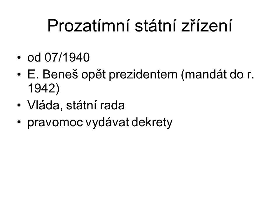 Prozatímní státní zřízení od 07/1940 E. Beneš opět prezidentem (mandát do r. 1942) Vláda, státní rada pravomoc vydávat dekrety