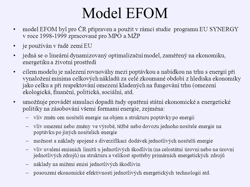Model EFOM model EFOM byl pro ČR připraven a použit v rámci studie programu EU SYNERGY v roce 1998-1999 zpracované pro MPO a MŽP je používán v řadě zemí EU jedná se o lineární dynamizovaný optimalizační model, zaměřený na ekonomiku, energetiku a životní prostředí cílem modelu je nalezení rovnováhy mezi poptávkou a nabídkou na trhu s energií při vynaložení minima celkových nákladů za celé zkoumané období z hlediska ekonomiky jako celku a při respektování omezení kladených na fungování trhu (omezení ekologická, finanční, politická, sociální, atd.