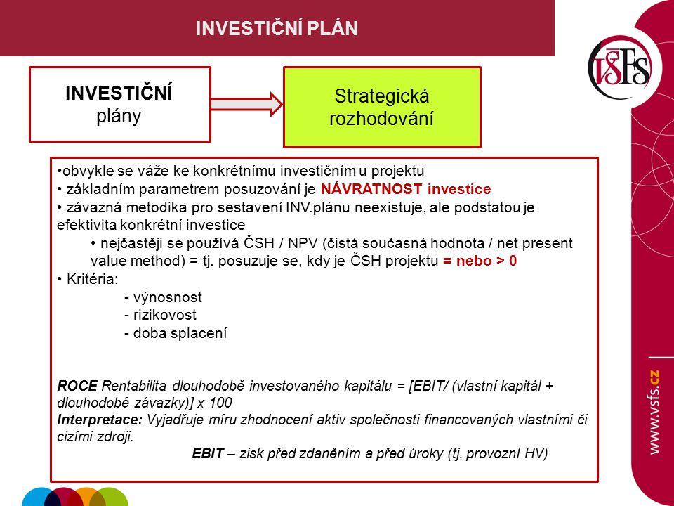 INVESTIČNÍ PLÁN obvykle se váže ke konkrétnímu investičním u projektu základním parametrem posuzování je NÁVRATNOST investice závazná metodika pro sestavení INV.plánu neexistuje, ale podstatou je efektivita konkrétní investice nejčastěji se používá ČSH / NPV (čistá současná hodnota / net present value method) = tj.