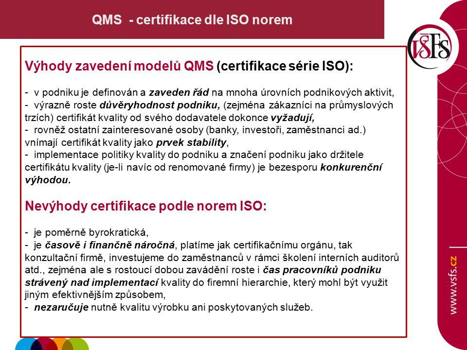 QMS - certifikace dle ISO norem Výhody zavedení modelů QMS (certifikace série ISO): - v podniku je definován a zaveden řád na mnoha úrovních podnikových aktivit, - výrazně roste důvěryhodnost podniku, (zejména zákazníci na průmyslových trzích) certifikát kvality od svého dodavatele dokonce vyžadují, - rovněž ostatní zainteresované osoby (banky, investoři, zaměstnanci ad.) vnímají certifikát kvality jako prvek stability, - implementace politiky kvality do podniku a značení podniku jako držitele certifikátu kvality (je-li navíc od renomované firmy) je bezesporu konkurenční výhodou.