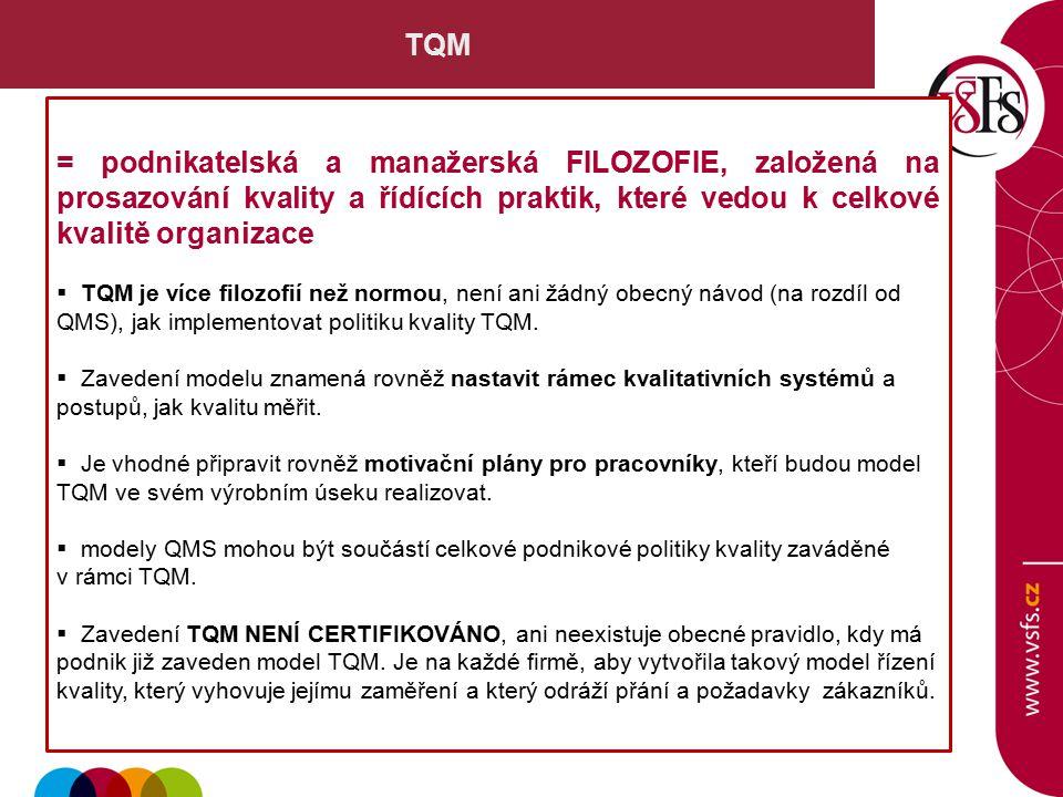 TQM = podnikatelská a manažerská FILOZOFIE, založená na prosazování kvality a řídících praktik, které vedou k celkové kvalitě organizace  TQM je více filozofií než normou, není ani žádný obecný návod (na rozdíl od QMS), jak implementovat politiku kvality TQM.