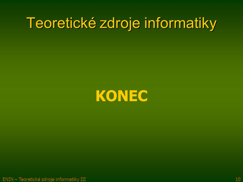 ENIN – Teoretické zdroje informatiky III10 Teoretické zdroje informatiky KONEC