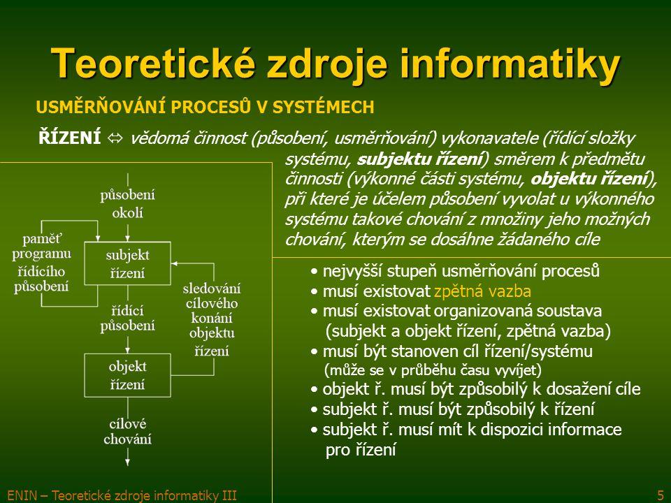 ENIN – Teoretické zdroje informatiky III6 Teoretické zdroje informatiky ŘÍZENÍ USMĚRŇOVÁNÍ PROCESŮ V SYSTÉMECH není jednoduchý, ale složený proces – fáze řízení postup/forma řízení  řízení stavové – cíl systému není předem znám, trajektorie vzniká postupně (každý nový stav systému je lepší)  řízení cílové – hledá optimální trajektorii ke stanovenému cíli řízení vnější – subjekt ř.