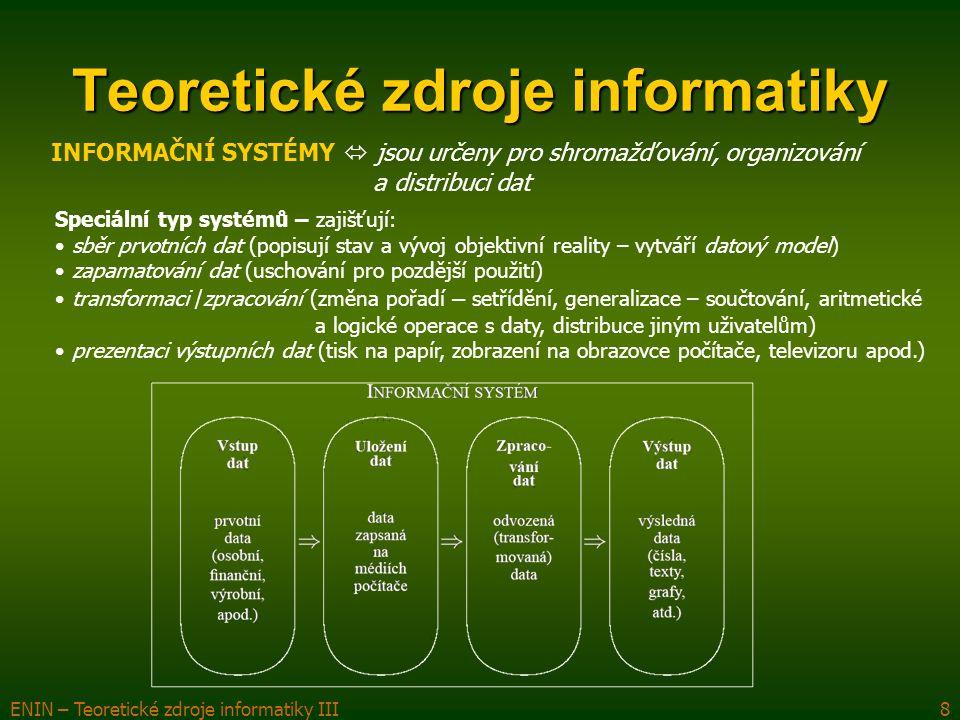 ENIN – Teoretické zdroje informatiky III8 Teoretické zdroje informatiky Speciální typ systémů – zajišťují: sběr prvotních dat (popisují stav a vývoj objektivní reality – vytváří datový model) zapamatování dat (uschování pro pozdější použití) transformaci /zpracování (změna pořadí – setřídění, generalizace – součtování, aritmetické a logické operace s daty, distribuce jiným uživatelům) prezentaci výstupních dat (tisk na papír, zobrazení na obrazovce počítače, televizoru apod.) INFORMAČNÍ SYSTÉMY  jsou určeny pro shromažďování, organizování a distribuci dat
