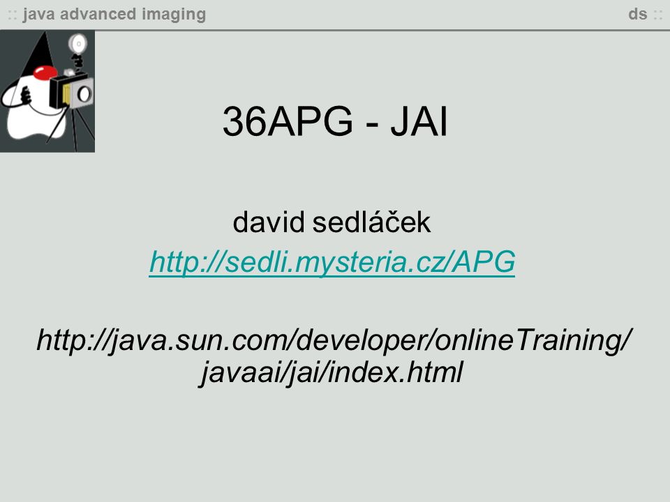 :: java advanced imagingds :: 36APG - JAI david sedláček http://sedli.mysteria.cz/APG http://java.sun.com/developer/onlineTraining/ javaai/jai/index.html