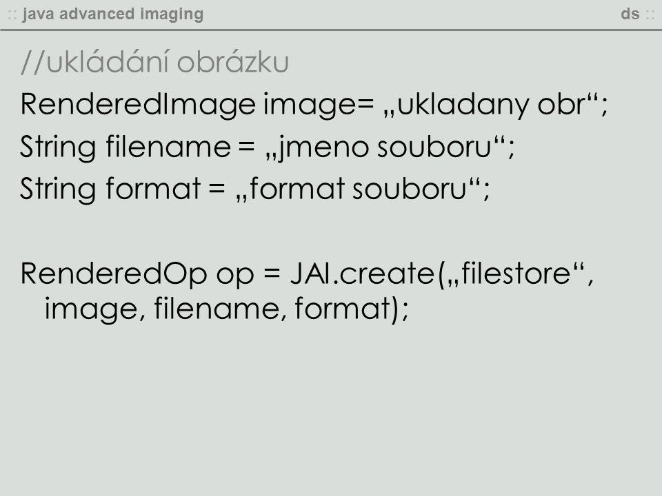 """:: java advanced imagingds :: //ukládání obrázku RenderedImage image= """"ukladany obr ; String filename = """"jmeno souboru ; String format = """"format souboru ; RenderedOp op = JAI.create(""""filestore , image, filename, format);"""