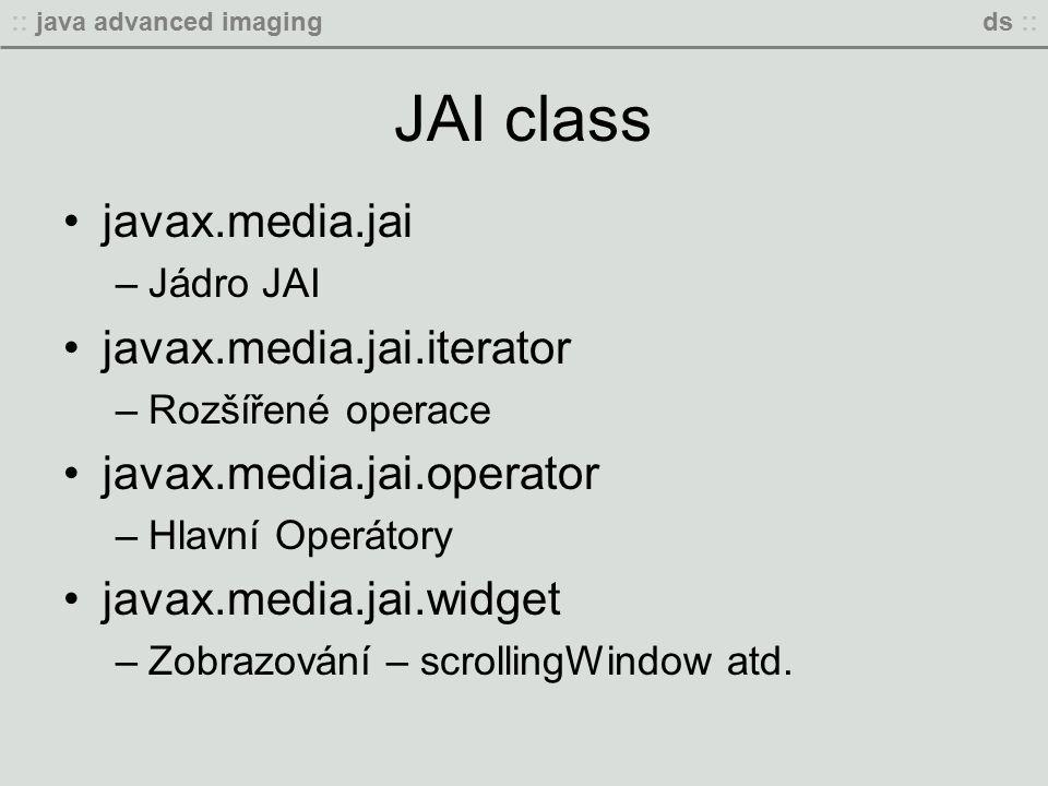 :: java advanced imagingds :: JAI class javax.media.jai –Jádro JAI javax.media.jai.iterator –Rozšířené operace javax.media.jai.operator –Hlavní Operátory javax.media.jai.widget –Zobrazování – scrollingWindow atd.