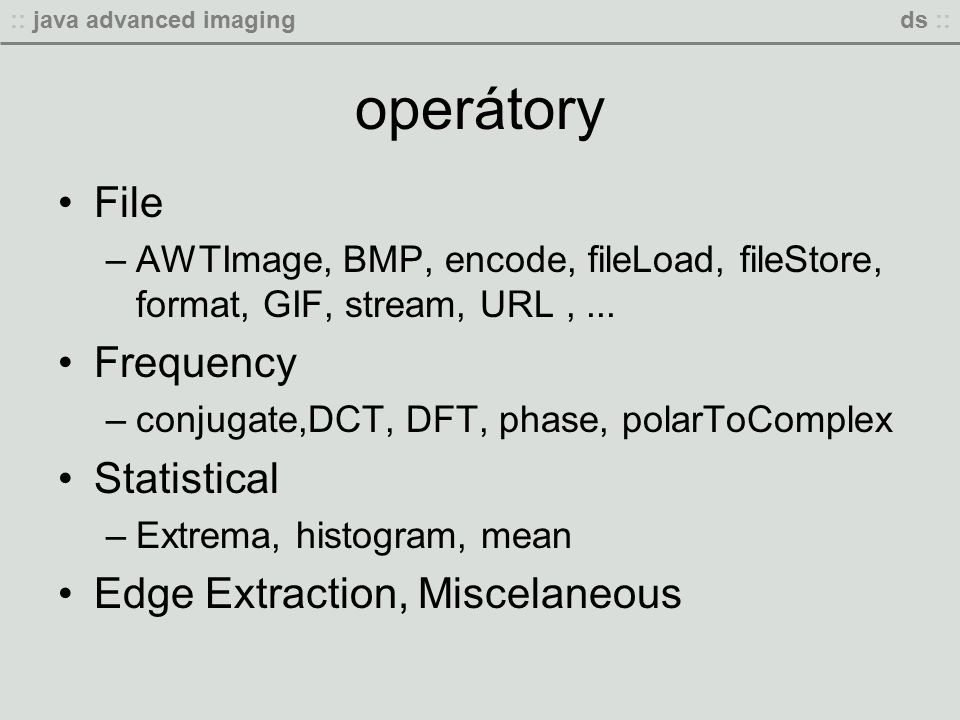 :: java advanced imagingds :: operátory File –AWTImage, BMP, encode, fileLoad, fileStore, format, GIF, stream, URL,...