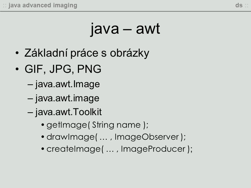:: java advanced imagingds :: java – awt Základní práce s obrázky GIF, JPG, PNG –java.awt.Image –java.awt.image –java.awt.Toolkit getImage( String name ); drawImage( …, ImageObserver ); createImage( …, ImageProducer ) ;