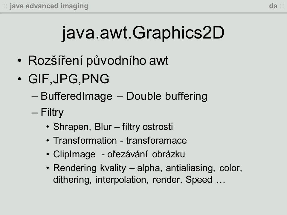 :: java advanced imagingds :: java.awt.Graphics2D Rozšíření původního awt GIF,JPG,PNG –BufferedImage – Double buffering –Filtry Shrapen, Blur – filtry ostrosti Transformation - transforamace ClipImage - ořezávání obrázku Rendering kvality – alpha, antialiasing, color, dithering, interpolation, render.