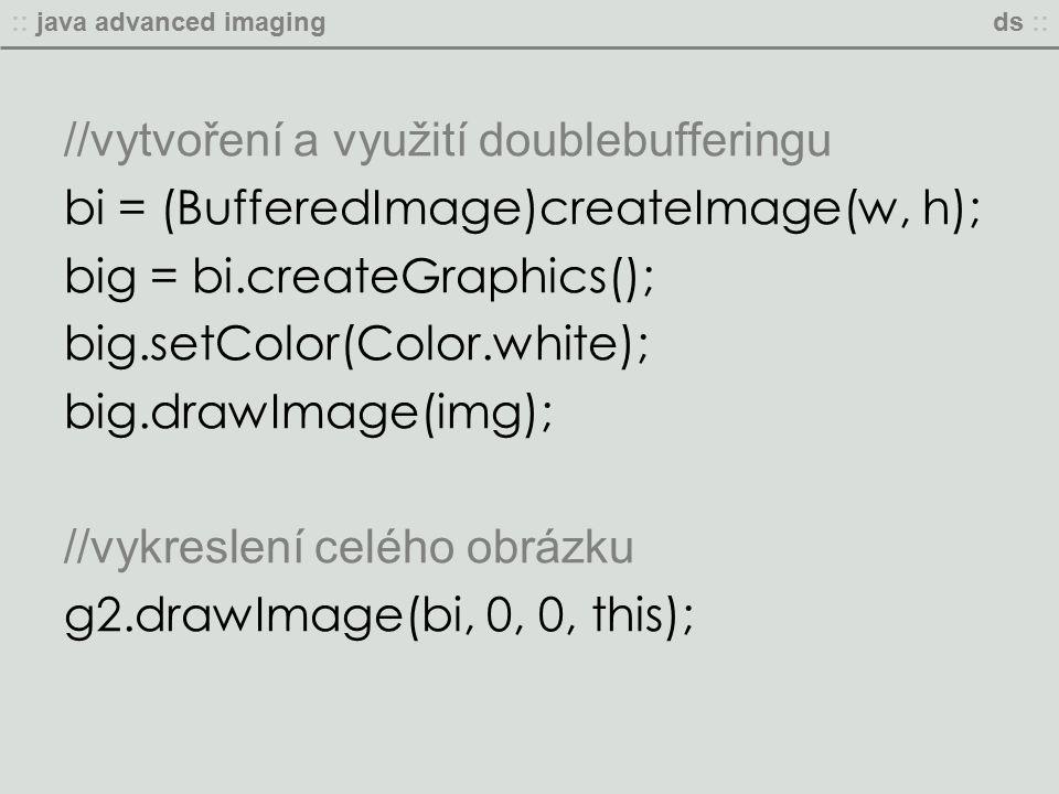 :: java advanced imagingds :: //vytvoření a využití doublebufferingu bi = (BufferedImage)createImage(w, h); big = bi.createGraphics(); big.setColor(Color.white); big.drawImage(img); //vykreslení celého obrázku g2.drawImage(bi, 0, 0, this);