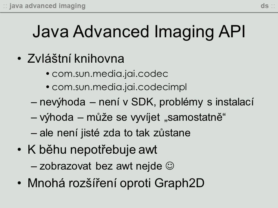 """:: java advanced imagingds :: Java Advanced Imaging API Zvláštní knihovna com.sun.media.jai.codec com.sun.media.jai.codecimpl –nevýhoda – není v SDK, problémy s instalací –výhoda – může se vyvíjet """"samostatně –ale není jisté zda to tak zůstane K běhu nepotřebuje awt –zobrazovat bez awt nejde Mnohá rozšíření oproti Graph2D"""