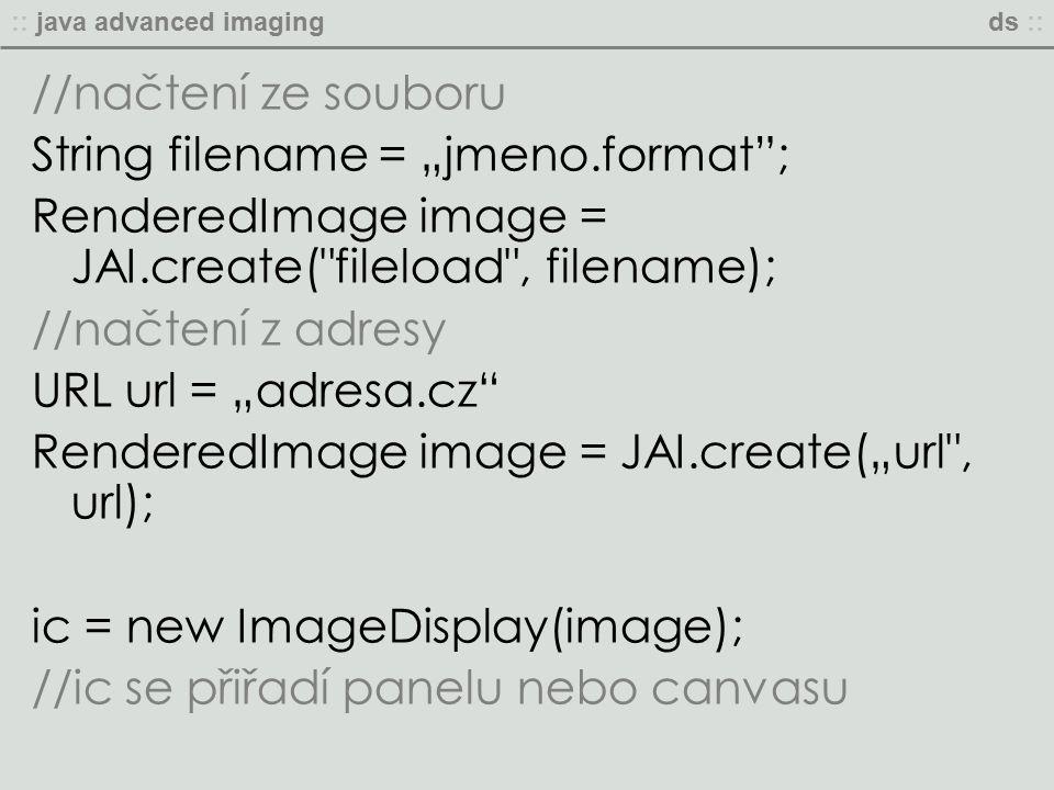 """:: java advanced imagingds :: //načtení ze souboru String filename = """"jmeno.format ; RenderedImage image = JAI.create( fileload , filename); //načtení z adresy URL url = """"adresa.cz RenderedImage image = JAI.create(""""url , url); ic = new ImageDisplay(image); //ic se přiřadí panelu nebo canvasu"""