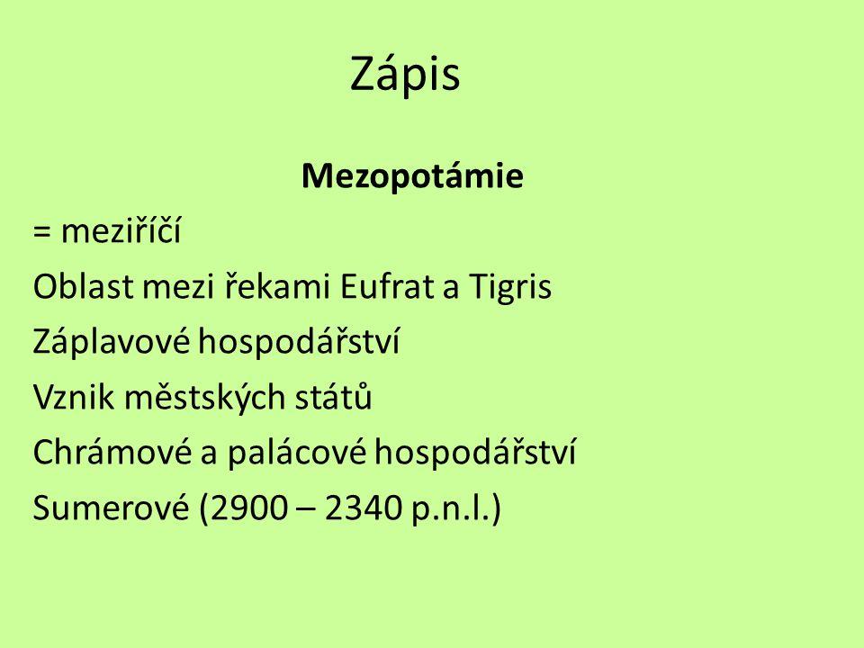 Zápis Mezopotámie = meziříčí Oblast mezi řekami Eufrat a Tigris Záplavové hospodářství Vznik městských států Chrámové a palácové hospodářství Sumerové