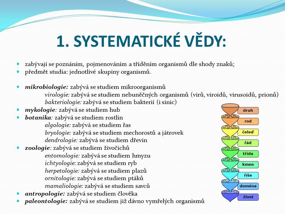 1. SYSTEMATICKÉ VĚDY: zabývají se poznáním, pojmenováním a tříděním organismů dle shody znaků; předmět studia: jednotlivé skupiny organismů. mikrobiol