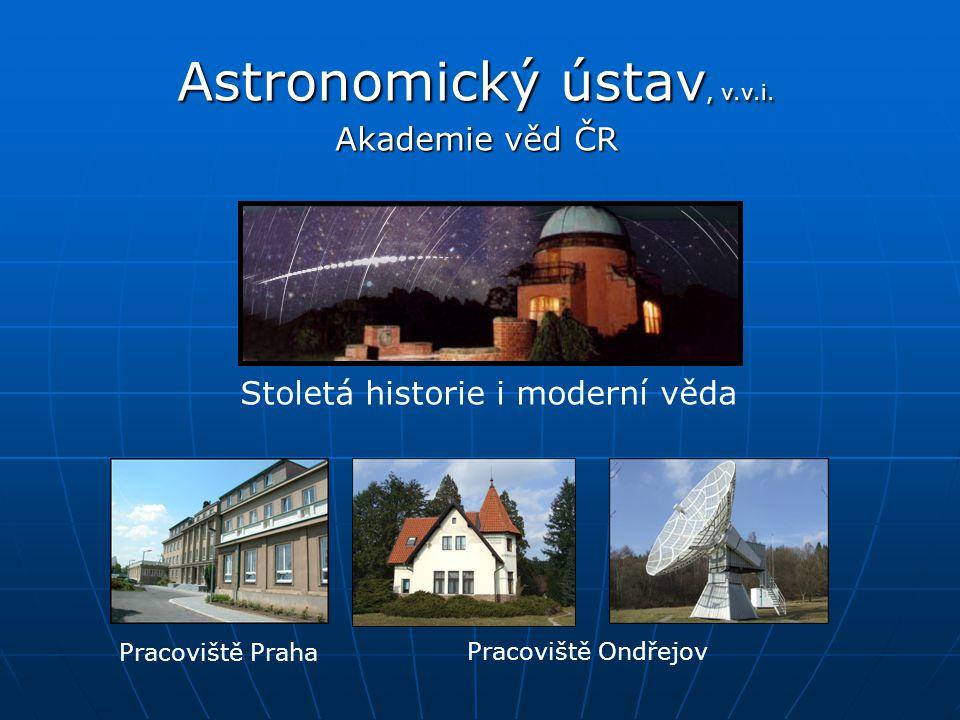 Astronomický ústav, v.v.i. Akademie věd ČR Stoletá historie i moderní věda Pracoviště Praha Pracoviště Ondřejov
