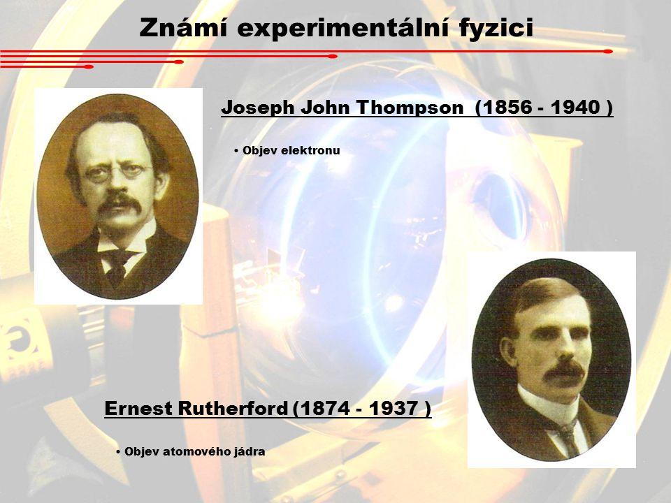 Známí experimentální fyzici Joseph John Thompson (1856 - 1940 ) Objev elektronu Ernest Rutherford (1874 - 1937 ) Objev atomového jádra