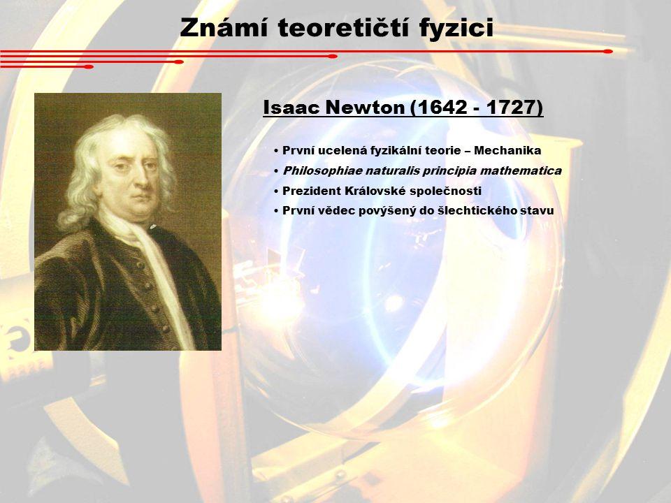 Známí teoretičtí fyzici Isaac Newton (1642 - 1727) První ucelená fyzikální teorie – Mechanika Philosophiae naturalis principia mathematica Prezident Královské společnosti První vědec povýšený do šlechtického stavu