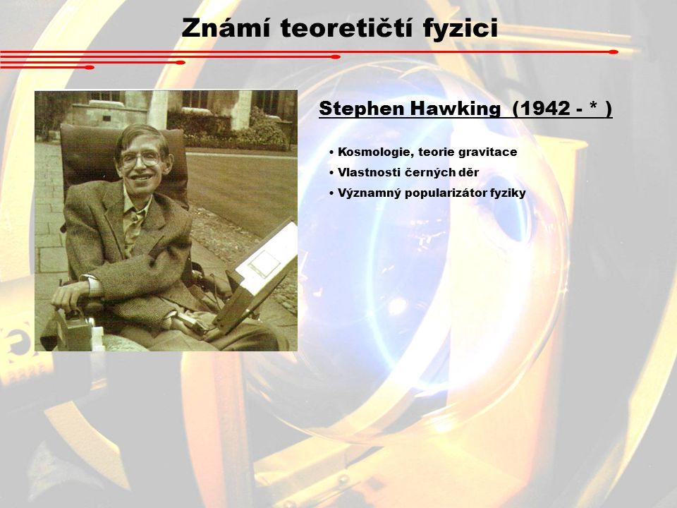 Známí teoretičtí fyzici Stephen Hawking (1942 - * ) Kosmologie, teorie gravitace Vlastnosti černých děr Významný popularizátor fyziky