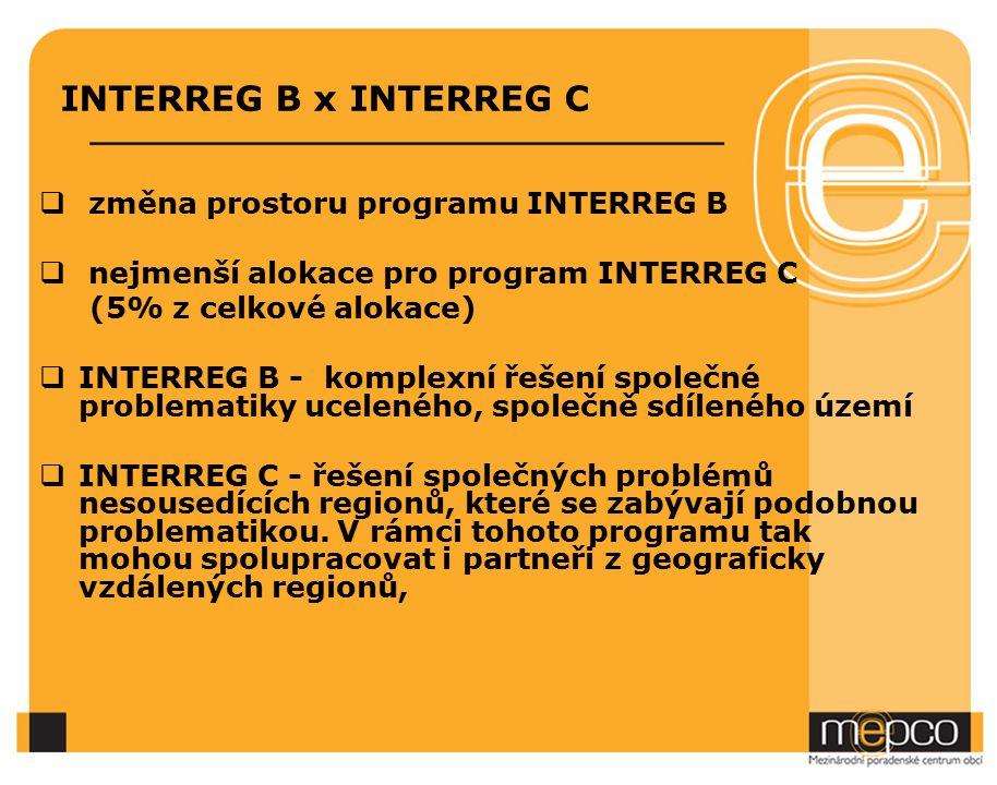 INTERREG B x INTERREG C  změna prostoru programu INTERREG B  nejmenší alokace pro program INTERREG C (5% z celkové alokace)  INTERREG B - komplexní řešení společné problematiky uceleného, společně sdíleného území  INTERREG C - řešení společných problémů nesousedících regionů, které se zabývají podobnou problematikou.