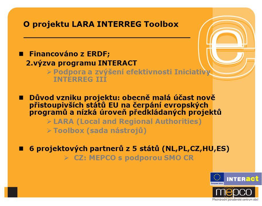 O projektu LARA INTERREG Toolbox Financováno z ERDF; 2.výzva programu INTERACT  Podpora a zvýšení efektivnosti Iniciativy INTERREG III Důvod vzniku projektu: obecně malá účast nově přistoupivších států EU na čerpání evropských programů a nízká úroveň předkládaných projektů  LARA (Local and Regional Authorities)  Toolbox (sada nástrojů) 6 projektových partnerů z 5 států (NL,PL,CZ,HU,ES)  CZ: MEPCO s podporou SMO CR