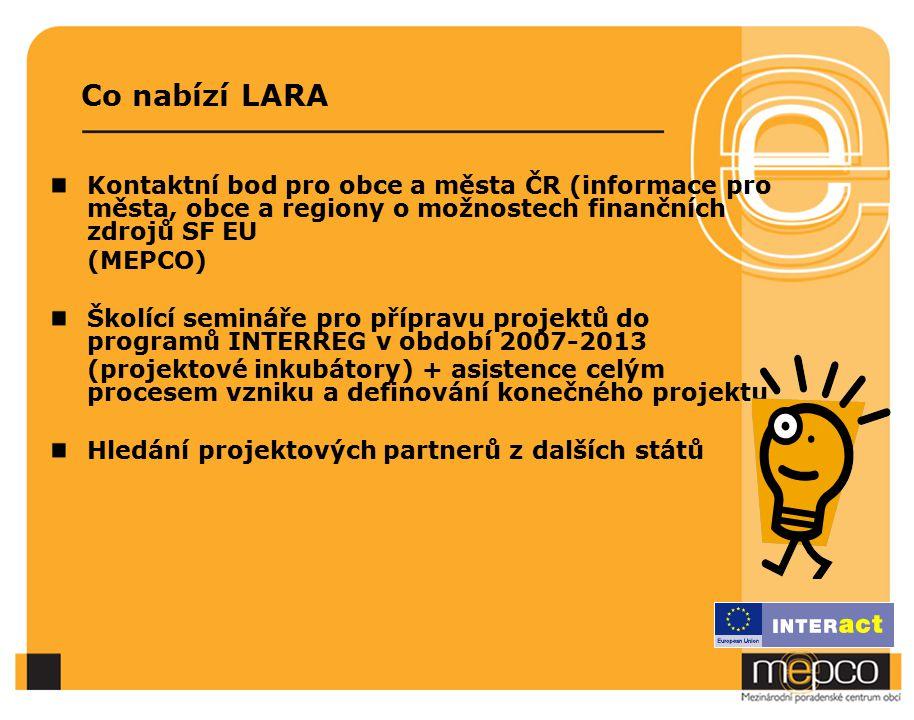 Co nabízí LARA Kontaktní bod pro obce a města ČR (informace pro města, obce a regiony o možnostech finančních zdrojů SF EU (MEPCO) Školící semináře pro přípravu projektů do programů INTERREG v období 2007-2013 (projektové inkubátory) + asistence celým procesem vzniku a definování konečného projektu Hledání projektových partnerů z dalších států