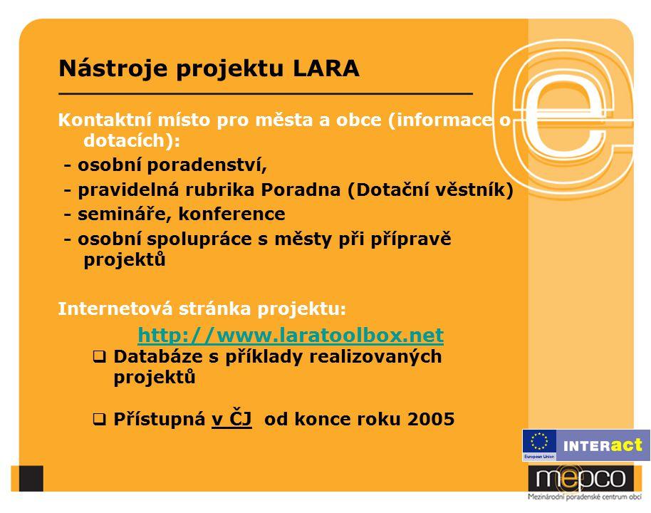 Nástroje projektu LARA Kontaktní místo pro města a obce (informace o dotacích): - osobní poradenství, - pravidelná rubrika Poradna (Dotační věstník) - semináře, konference - osobní spolupráce s městy při přípravě projektů Internetová stránka projektu: http://www.laratoolbox.net  Databáze s příklady realizovaných projektů  Přístupná v ČJ od konce roku 2005