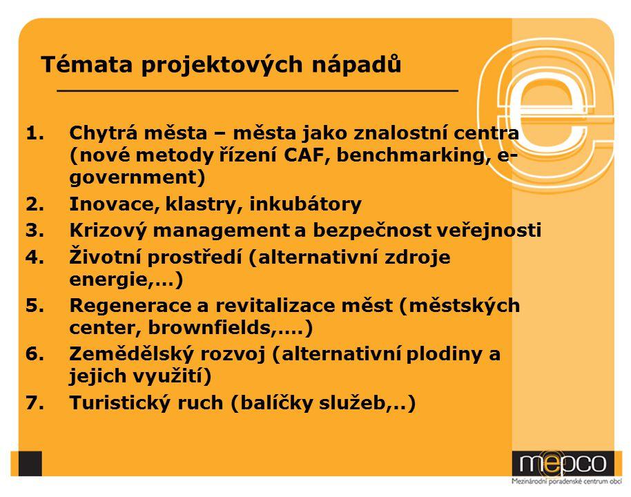 Témata projektových nápadů 1.Chytrá města – města jako znalostní centra (nové metody řízení CAF, benchmarking, e- government) 2.Inovace, klastry, inkubátory 3.Krizový management a bezpečnost veřejnosti 4.Životní prostředí (alternativní zdroje energie,…) 5.Regenerace a revitalizace měst (městských center, brownfields,….) 6.Zemědělský rozvoj (alternativní plodiny a jejich využití) 7.Turistický ruch (balíčky služeb,..)